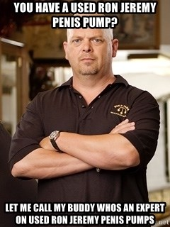 Pawn Stars Rick - you have a used ron jeremy penis pump? let me call my buddy whos an expert on used ron jeremy penis pumps