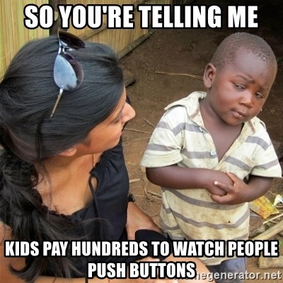 So You're Telling me - So you'rE telling me Kids pay hundReds to watch people push buttOns
