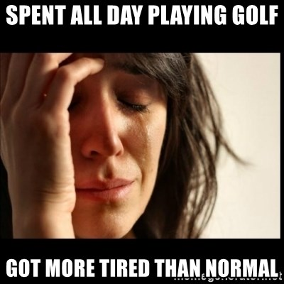 First World Problems - SpeNt all day playing golf got more tired than normal