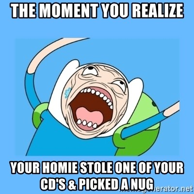 Finn from adventure time - the moment you realize your homIe stole one of your cd's & picked a nug