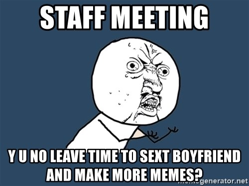 Y U No - staff meeting Y U NO leave TIME TO SEXT BOYFRIEND and make more memes?