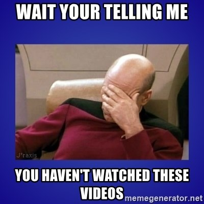 Picard facepalm  - WAIT YOUR TELLING ME YOU HAVEN'T WATCHED THESE VIDEOS