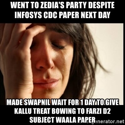 First World Problems - went to zedia's party despite infosys cdc paper next day made Swapnil wait for 1 day to give KAllu treat bowing to farzi D2 subject waala paper