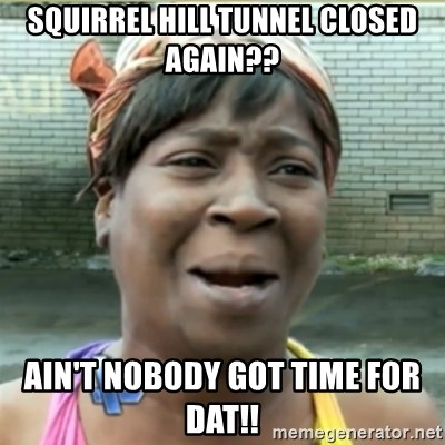 Ain't Nobody got time fo that - Squirrel hill tunnel closed again?? ain't nobody got time for dat!!