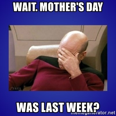 Picard facepalm  - wait. mother's day was last week?
