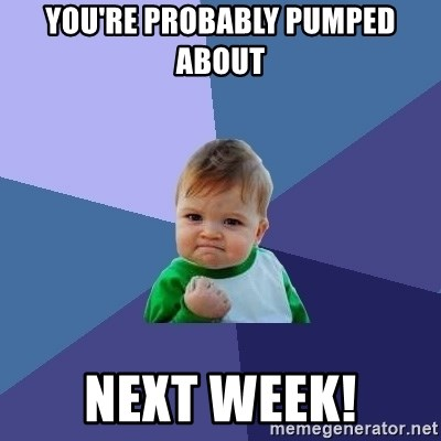 Success Kid - You're probably pumped about Next week!