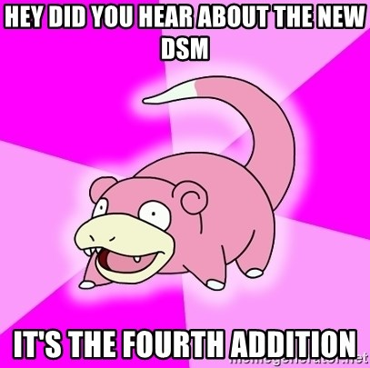 Slowpoke - hey did you hear about the new DSm it's the fourth addition