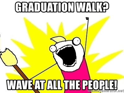 X ALL THE THINGS - graduation walk? wave at all the people!