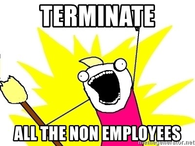 X ALL THE THINGS - TERMINATE ALL THE NON EMPLOYEES