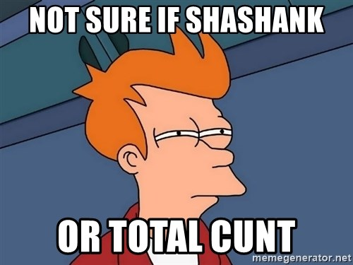 Futurama Fry - Not sure if shashank or total cunt