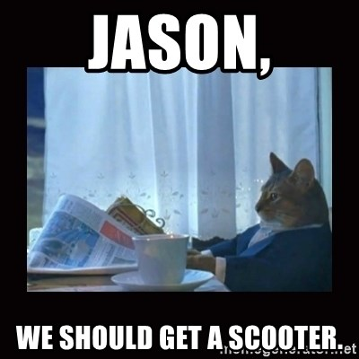 i should buy a boat cat - Jason, we should get a scooter.