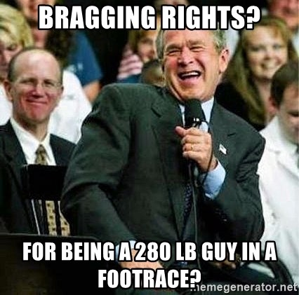 Bush - Bragging rights? for being a 280 lb guy in a footrace?