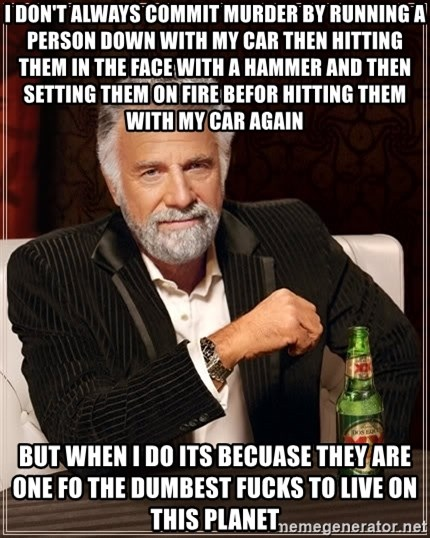 The Most Interesting Man In The World - I don't always commit murder by running a person down with my car then hitting them in the face with a hammer and then setting them on fire befor hitting them with my car again but when i do its becuase they are one fo the dumbest fucks to live on this planet