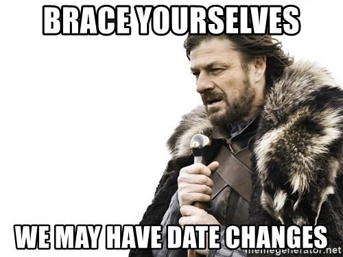Winter is Coming - Brace yourselves We may have date changes
