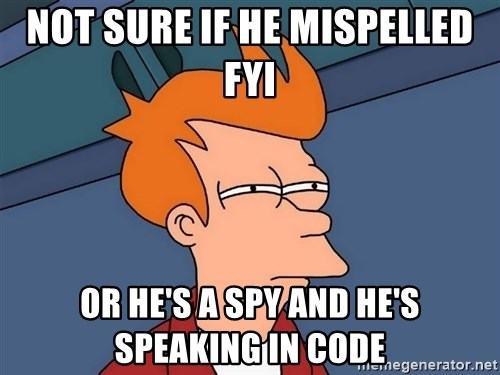 Futurama Fry - Not sure if he mispelled FYI Or he's a spy and he's speaking in code