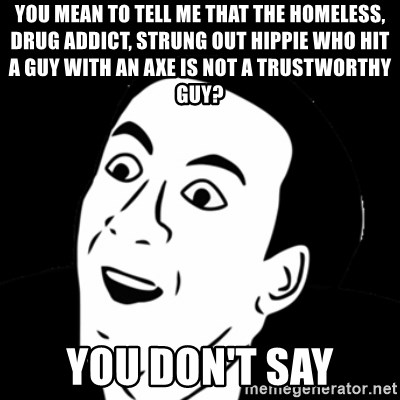 you don't say meme - you mean to tell me that the homeless, drug addict, strung out hippie who hit a guy with an axe is not a trustworthy guy? you don't say
