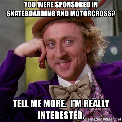 Willy Wonka - You WERE SPONSORED IN SKATEBOARDING AND MOTORCROSS? tELL ME MORE.  i'M REALLY INTERESTED.