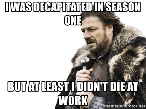 Winter is Coming - I was decapitated in season one But at least I didn't die at work