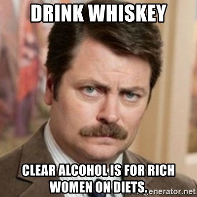 history ron swanson - DRINK WHISKEY CLEAR ALCOHOL IS FOR RICH WOMEN ON DIETS.
