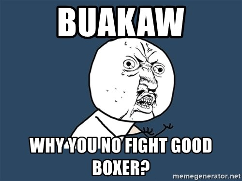 Y U No - BUAKAW WHY YOU NO FIGHT GOOD BOXER?