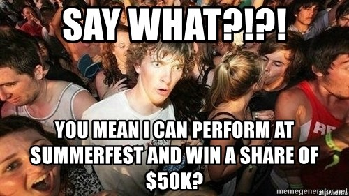 -Sudden Clarity Clarence - Say What?!?! You mean I can PERFORM at summerfest and win a share of $50K?