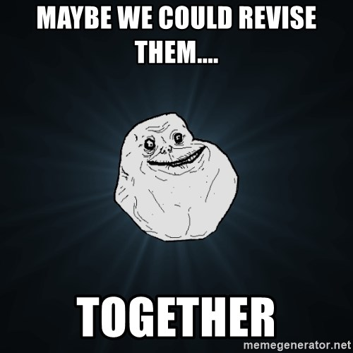Forever Alone - Maybe we could revise them.... together