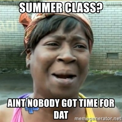 Ain't Nobody got time fo that - Summer Class? Aint nobody got time for dat