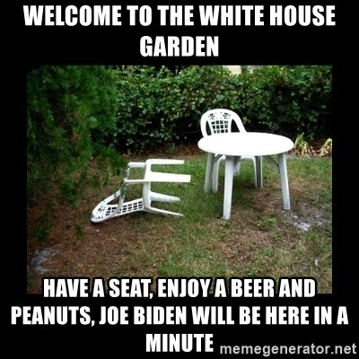 Lawn Chair Blown Over - welcome to the white house garden have a seat, enjoy a beer and peanuts, joe biden will be here in a minute