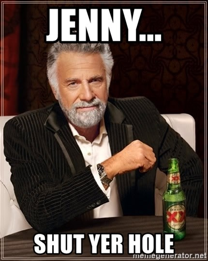 The Most Interesting Man In The World - Jenny...  shut yer hole