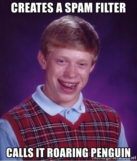Bad Luck Brian - Creates a spam filter Calls it roaring penguin