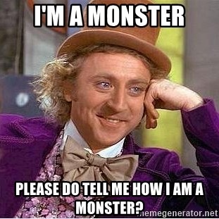 Willy Wonka - I'm a monster Please do tell me how I am a monster?