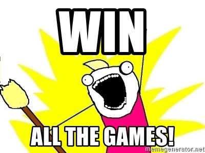 X ALL THE THINGS - Win all the games!