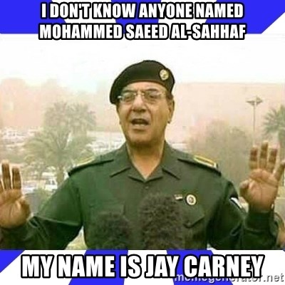Comical Ali - I don't know anyone named Mohammed Saeed al-Sahhaf My name is jay carney
