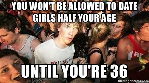 -Sudden Clarity Clarence - you won't be allowed to date girls half your age until you're 36