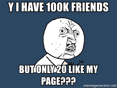 Y U No - y i have 100k friends but only 20 like my page???