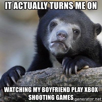 Confession Bear - It actually turns me on watching my boyfriend play xbox  shooting games