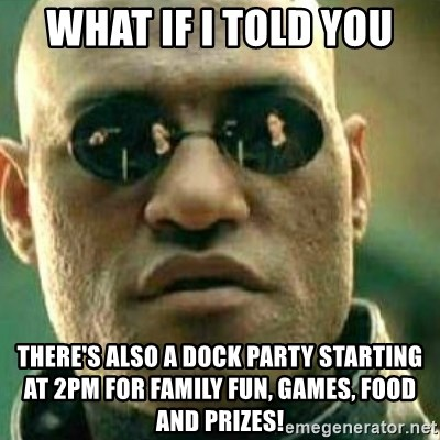 What If I Told You - What if I told you There's also a DOCK PARTY starting at 2pm for family fun, games, food and prizes!