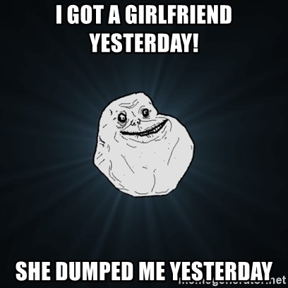 Forever Alone Date Myself Fail Life - I GOT A GIRLFRIEND YESTERDAY! SHE DUMPED ME YESTERDAY