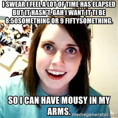 Overly Attached Girlfriend 2 - I swear i feel a lot of time has elapsed but it hasn't. Gah I want it ti be 8:50something or 9 fiftysomething. So I can have Mousy in my ARMS.