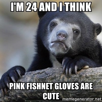 Confession Bear - I'm 24 and I think pink fishnet gloves are cute