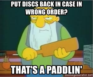 Thats a paddlin - PUT DISCS BACK IN CASE IN WRONG ORDER? THAT'S A PADDLIN'