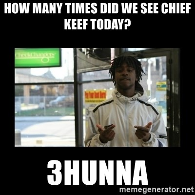 Chief Keef - how many times did We see chief keef today? 3Hunna