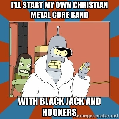 Blackjack and hookers bender - i'll start my own christian metal core band with black jack and hookers