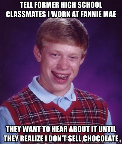 Bad Luck Brian - tell former high school classmates i work at fannie mae they want to hear about it until they realize i don't sell chocolate