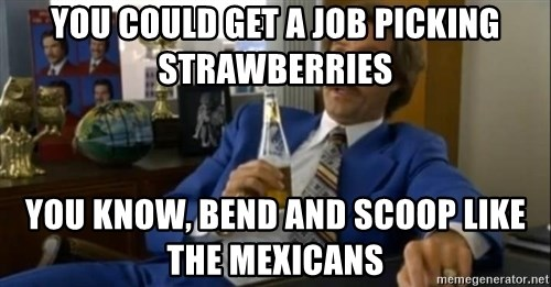That escalated quickly-Ron Burgundy - YOU COULD GET A JOB PICKING STRAWBERRIES YOU KNOW, BEND AND SCOOP LIKE THE MEXICANS