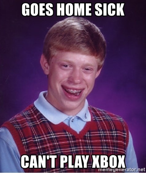 Bad Luck Brian - goes home sick can't play xbox