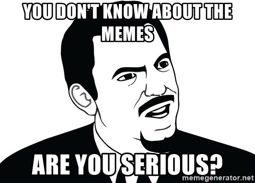 Are you serious face  - you don't know about the memes are you serious?