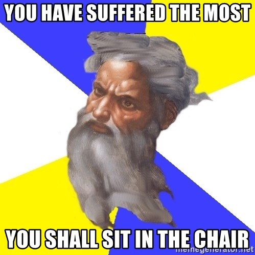 God - You have suffered the most you shall sit in the chair