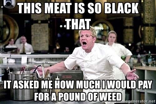 chef ramsay chuck norris - This meat is so black   that IT asked me how much i would pay for a pound of weed