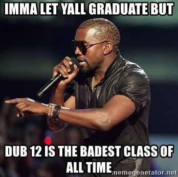 Kanye - Imma let yall GraduATE bUT dUB 12 IS THE BADEST CLASS OF ALL TIME